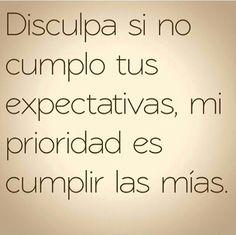 """""""Disculpa si no cumplo tus expectativas, mi prioridad es cumplir las mías"""" #Inspiración"""