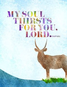 Psalm 63:1 as the deer pants tor the water so my soul thirsts after thee