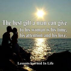 The best gift a man can give to his eoman is his time, his attention and his love