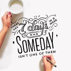 Don't say Someday... Someday is today