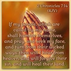 2 Chronicles 7:14 (KJV) If my people, which are called by my name, shall humble themselves, and pray, and seek my face, and turn from their wicked ways; then will I hear from heaven, and will forgive their sin, and will heal their land.
