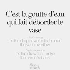 """It means """"It is the drop of water that made the vase overflow,"""" and it is very similar to the English idiom, """"The straw that broke the camel's back."""""""