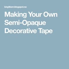 Making Your Own Semi-Opaque Decorative Tape