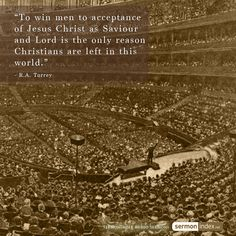 """""""To win men to acceptance of Jesus Christ as Saviour and Lord is the only reason Christians are left in this world.""""  - R.A. Torrey #acceptance #jesuschrist #christians"""