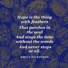 """""""'Hope' is the thing with feathers / That perches in the soul / And sings the tune without the words / And never stops - at all."""""""