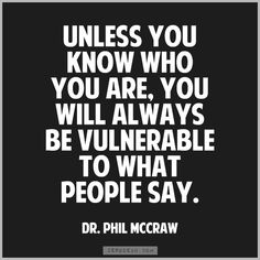 """Unless you know who you are, you will always be vulnerable to what people say."" — Dr. Phil"