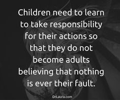Don't be a helicopter parent, or you'll start to see the results of your hovering when your kids think they're blameless.  #DrLaura.