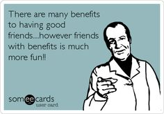 There are many benefits to having good friends....however friends with benefits is much more fun!!