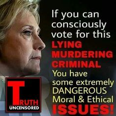 """If you can consciously vote for this LYING MURDERING CRIMINAL, you have some extremely dangerous moral & ethical issues!"""