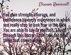 You gain strength, courage, and confidence by every experience in which you really stop to look fear in the face. You are able to say to yourself, 'I lived through this horror. I can take the next thing that comes along.' / Eleanor Roosevelt