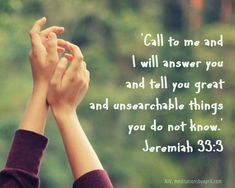 Jeremiah 33:3 –'Call to me and I will answer you and tell you great and unsearchablethings you do not know.'