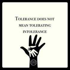 Tolerance doesn't mean tolerating intolerance.