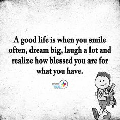 A good life is when you smile often, dream big, laugh, laugh a lot and realize how blessed you are for what you have...