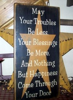 May your Troubles be less, Your Blessings be more, and nothing but Happiness come through your door.