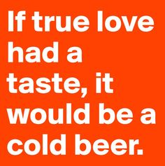 If true love had a taste, it would be a cold beer. Beer Slogans, Beer Humor, Beer Funny, Beer Images, Alcohol Humor, Alcohol Quotes, Alcohol Signs, Drunk Memes, Drinking Quotes