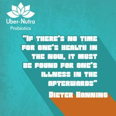 """If there's no time for one's health in the now, it must be found for one's illness in the afterwards"" - Traducción de Dieter Hanning ‪#‎Probiotics‬ ‪#‎UberNutra‬ ‪#‎Life‬ ‪#‎Healthy‬ ‪#‎Supplements‬ ‪#‎Nutrition‬ ‪#‎vitamins‬ ‪#‎Lifestyle‬"
