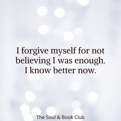 I forgive myself for not believing I was enough. I know better now. Self Love Quotes, Great Quotes, Quotes To Live By, Peace Quotes, I Love Myself Quotes, Change Quotes, True Quotes, Motivational Quotes, Inspirational Quotes
