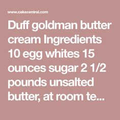 Duff goldman butter cream Ingredients 10 egg whites 15 ounces sugar 2 1/2 pounds unsalted butter, at room temperature Special Equipment: 5-...