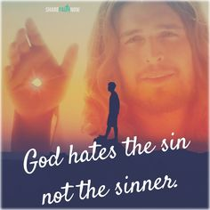 God and Jesus Christ:God hates the sin not the sinner.