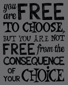 Free to choose, not free to choose consequences  Quotes for teens