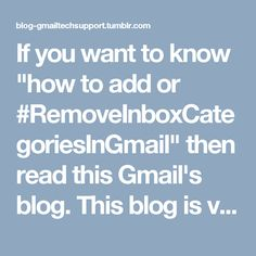"""If you want to know """"how to add or #RemoveInboxCategoriesInGmail"""" then read this Gmail's blog. This blog is very useful for you. Also, for more information about inbox categories, dial #GmailTechnicalSupportNumber Australia +(61)283173468."""