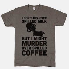 I Don't Cry Over Spilled Milk But I Might Murder Over Spilled Coffee | HUMAN