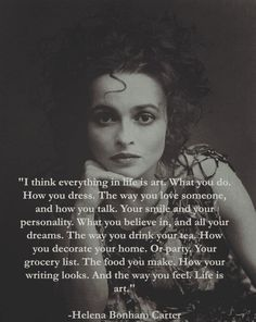"""Helena Bonham Carter, """"I think everything in life is art. Great Quotes, Quotes To Live By, Me Quotes, Motivational Quotes, Inspirational Quotes, Marla Singer, Beau Message, Lectures, Quotable Quotes"""