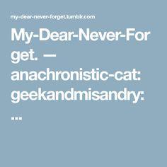 My-Dear-Never-Forget. — anachronistic-cat: geekandmisandry: ...