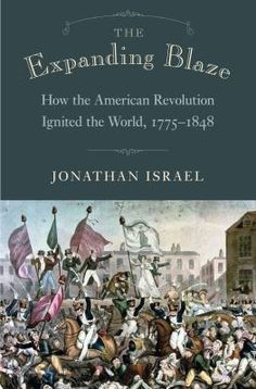 The Expanding Blaze: How the American Revolution Ignited the World, by Jonathan Israel Us History, History Books, American History, African American Studies, National History, American Revolution, Historian, Nonfiction