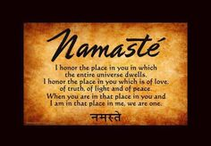 Namaste' I honer the place in which the entire universe dwells. I honer the place in you which is of love, of truth, of light and of peace. When you are in that place in you and I am in that place in me, we are one.