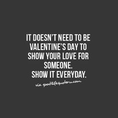 It doesn't need to be Valentine's day to show your love for someone. Show it everyday.