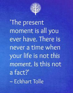 The present moment.......Eckhart Tolle