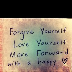 Forgive yourself. Love yourself. Move forwars with a happy heart