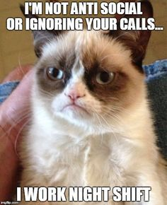 Grumpy Cat Meme | I'M NOT ANTI SOCIAL OR IGNORING YOUR CALLS... I WORK NIGHT SHIFT | image tagged in memes,grumpy cat | made w/ Imgflip meme maker ≈≈★★★≈≈ P.S.: ARE YOU (or is your friend) a NURSE? Look at this nurse CUSTOM NAME SHIRTS and brand them with your (her/his) name. Great discounts available: https://ShirtsHeaven.com/nurses