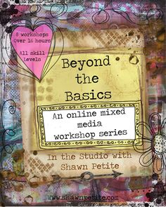 Beyond the Basics Mixed Media workshops, Series of 8 workshops the first one is only $10.00 and the $15.00 after that. come on over to check it out. http://www.shawnpetite.com/beyond-the-basic-online-mixed-media-workshops/