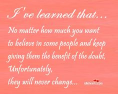 lesson well learned...never expect someone to change just because you want them to.People change when they want to.