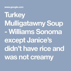 Turkey Mulligatawny Soup - Williams Sonoma except Janice's didn't have rice and was not creamy