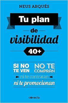 Tu plan de visibilidad 40 + : si no te ven, no te compran ni te contratan ni te promocionan / Neus Arqués