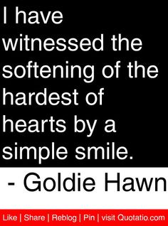 I have witnessed the softening of the hardest of hearts by a simple smile. - Goldie Hawn #quotes #quotations