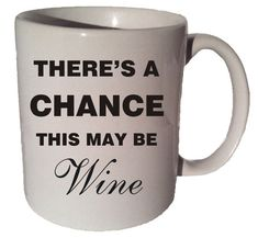 Click here to purchase this item https://www.etsy.com/listing/204161613/theres-a-chaince-this-may-be-wine-funny?ref=shop_home_active_16There's A Chaince This MAY BE WINE Funny 11 oz by CoffeeMugCup funny coffee mug on etsy, this may be wine mug