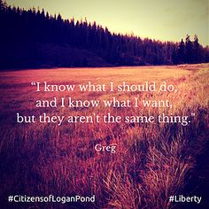 """""""I know what I should do, and I know what I want, but they aren't the same thing."""" #Liberty #CitizensofLoganPond #amreading #dystopian"""