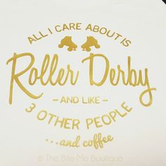 Coffee!!!! https://www.etsy.com/ca/listing/264564183/all-i-care-about-is-roller-derby-and