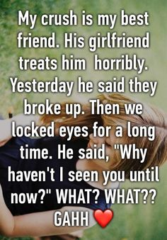 """""""My crush is my best friend. His girlfriend treats him  horribly. Yesterday he said they broke up. Then we locked eyes for a long time. He said, """"Why haven't I seen you until now?"""" WHAT? WHAT?? GAHH ❤️"""""""