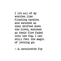 I lit all my worries like floating candles and watched as they drifted down the river, watched as their fire faded into the fog. I can still feel the magic of letting go. ~ d. antoinette foy