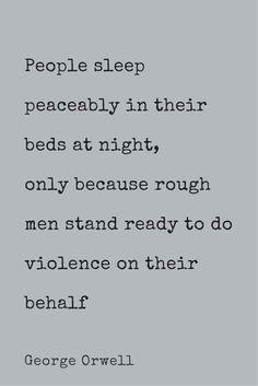 """""""People sleep peaceably in their beds at night only because rough men stand ready to do violence on their behalf."""" ― George Orwell"""
