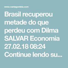 """Brasil recuperou metade do que perdeu com Dilma SALVAR Economia  27.02.18 08:24  Continue lendo sua newsletter    Os brasileiros recuperaram metade do que foi dilapidado por Dilma Rousseff.  Diz O Globo:  """"A recém-lançada PNAD Contínua do último trimestre de 2017 mostra que metade da perda real de rendaper capitaocorrida desde o começo da forte recessão, iniciada em 2014, no governo Dilma, já foi recuperada.   A renda do brasileiro cresceu 3,6% quando comparada ao fundo do poço atingido…"""