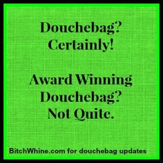 Douchebag? Yes! Award Winning Douchebag? Not Quite.