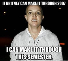 if britney can make it through 2007 I can make it through this semester. - psychotic break britney - quickmeme