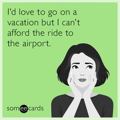 I'd love to go on a vacation but I can't afford the ride to the airport.
