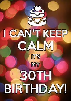 I CAN'T KEEP CALM IT'S MY 30TH BIRTHDAY! 09/11/2013!!!!